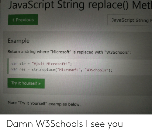 "Try It: JavaScript String replace() Metl  ( Previous  JavaScript String F  Example  Return a string where ""Microsoft"" is replaced with ""W3Schools"":  ""Visit Microsoft!"";  str.replace(""Microsoft"", ""W3Schools"");  var str =  var res =  Try it Yourself »  More ""Try it Yourself"" examples below. Damn W3Schools I see you"