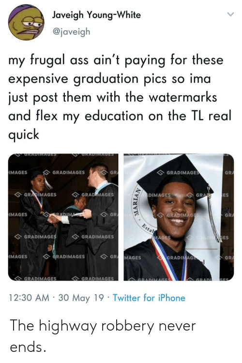 Ass, Flexing, and Iphone: Javeigh Young-White  @javeig  my frugal ass ain't paying for these  expensive graduation pics so ima  just post them with the watermarks  and flex my education on the IL rea  qUic  GRA  GRADIMAGE  GRADIMAGES  IMAGES  ES  DIMAGESGRA  GRARIMAGES GRAD MAGES  GRADIMAG  GRA  GR  IMAGES  ES  GRADIMAGES  GRADIMAGE  GR  IMAGESGRADIMAGESGR MAGES  GRADIMAGES  GRADIMAGES  12:30 AM 30 May 19 Twitter for iPhone The highway robbery never ends.