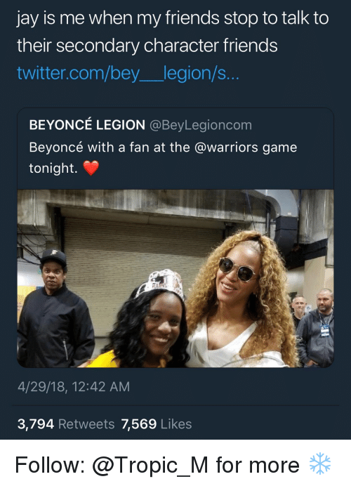 bey: jay is me when my friends stop to talk to  their secondary character friends  twitter.com/bey legion/s...  BEYONCÉ LEGION @BeyLegioncom  Beyoncé with a fan at the @warriors game  tonight.  4/29/18, 12:42 AM  3,794 Retweets 7,569 Likes Follow: @Tropic_M for more ❄️