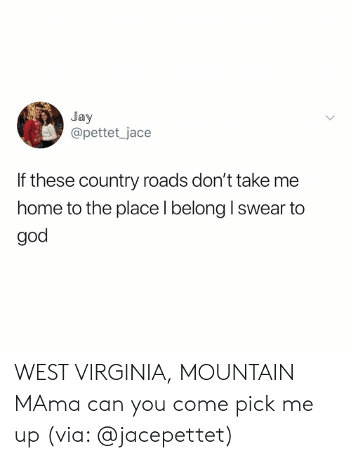 I Swear To God: Jay  @pettet_jace  If these country roads don't take me  home to the place l belong I swear to  god WEST VIRGINIA, MOUNTAIN MAma can you come pick me up (via: @jacepettet)