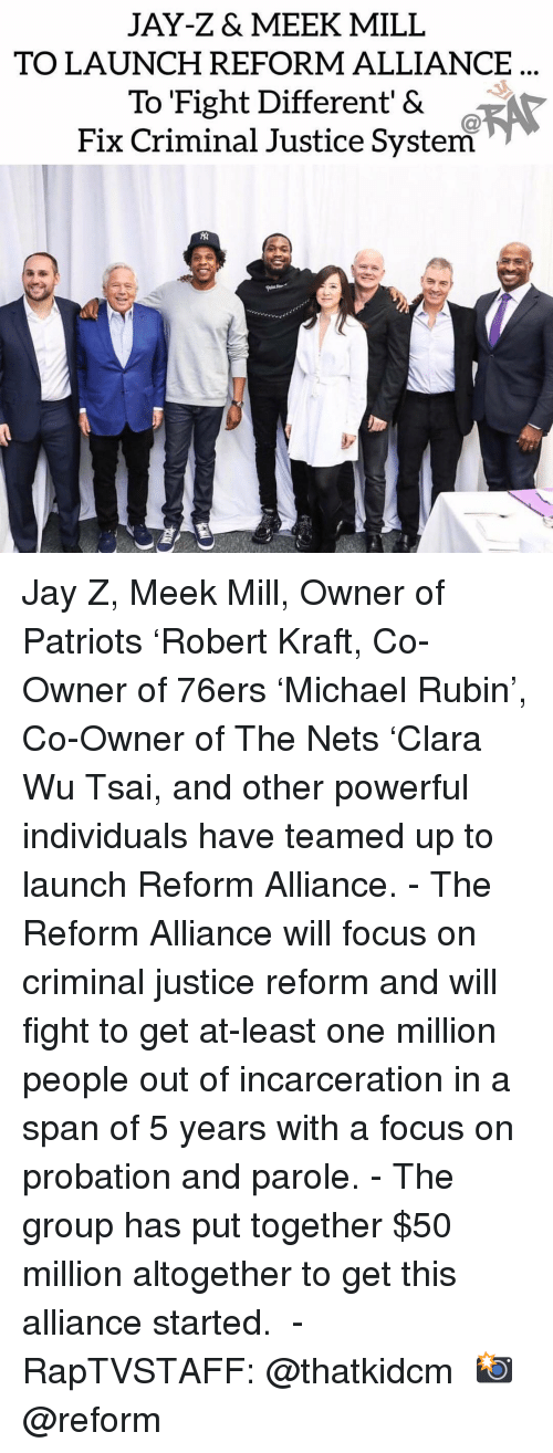 Philadelphia 76ers, Jay, and Jay Z: JAY-Z& MEEK MILL  TO LAUNCH REFORM ALLIANCE  To Fight Different' &  Fix Criminal Justice System Jay Z, Meek Mill, Owner of Patriots 'Robert Kraft, Co-Owner of 76ers 'Michael Rubin', Co-Owner of The Nets 'Clara Wu Tsai, and other powerful individuals have teamed up to launch Reform Alliance.⁣ -⁣ The Reform Alliance will focus on criminal justice reform and will fight to get at-least one million people out of incarceration in a span of 5 years with a focus on probation and parole.⁣ -⁣ The group has put together $50 million altogether to get this alliance started. ⁣ -⁣ RapTVSTAFF: @thatkidcm⁣ 📸 @reform⁣