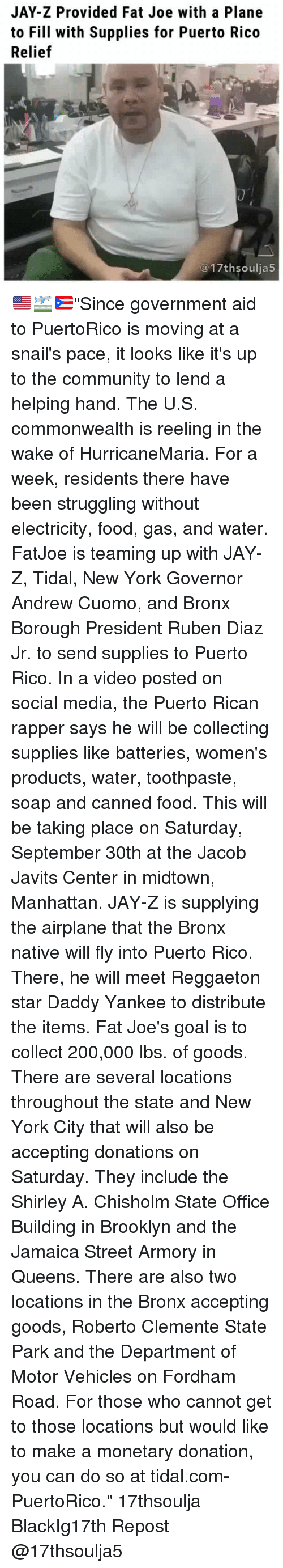 """Reggaeton: JAY-Z Provided Fat Joe with a Plane  to Fill with Supplies for Puerto Rico  Relief  @17thsoulja5 🇺🇸🛫🇵🇷""""Since government aid to PuertoRico is moving at a snail's pace, it looks like it's up to the community to lend a helping hand. The U.S. commonwealth is reeling in the wake of HurricaneMaria. For a week, residents there have been struggling without electricity, food, gas, and water. FatJoe is teaming up with JAY-Z, Tidal, New York Governor Andrew Cuomo, and Bronx Borough President Ruben Diaz Jr. to send supplies to Puerto Rico. In a video posted on social media, the Puerto Rican rapper says he will be collecting supplies like batteries, women's products, water, toothpaste, soap and canned food. This will be taking place on Saturday, September 30th at the Jacob Javits Center in midtown, Manhattan. JAY-Z is supplying the airplane that the Bronx native will fly into Puerto Rico. There, he will meet Reggaeton star Daddy Yankee to distribute the items. Fat Joe's goal is to collect 200,000 lbs. of goods. There are several locations throughout the state and New York City that will also be accepting donations on Saturday. They include the Shirley A. Chisholm State Office Building in Brooklyn and the Jamaica Street Armory in Queens. There are also two locations in the Bronx accepting goods, Roberto Clemente State Park and the Department of Motor Vehicles on Fordham Road. For those who cannot get to those locations but would like to make a monetary donation, you can do so at tidal.com-PuertoRico."""" 17thsoulja BlackIg17th Repost @17thsoulja5"""