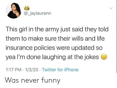 laughing: @_jaylaurenn  This girl in the army just said they told  them to make sure their wills and life  insurance policies were updated so  yea l'm done laughing at the jokes e  1:17 PM · 1/3/20 · Twitter for iPhone Was never funny