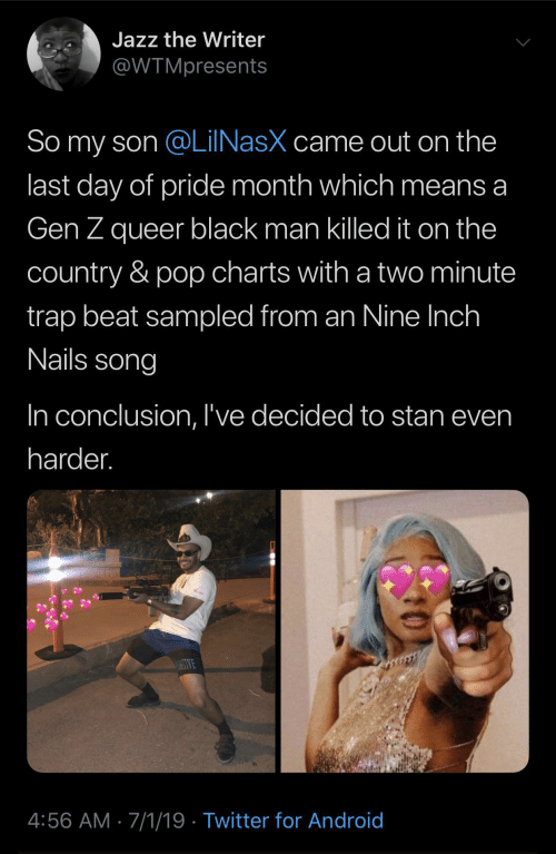 trap: Jazz the Writer  @WTMpresents  So my son @LilNasX came out on the  last day of pride month which means a  Gen Z queer black man killed it on the  country & pop charts with a two minute  trap beat sampled from an Nine Inch  Nails song  In conclusion, I've decided to stan even  harder.  WE  4:56 AM 7/1/19 Twitter for Android