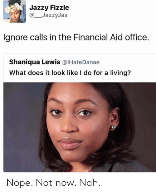 Financial Aid, Office, and What Does: Jazzy Fizzle  JazzyJas  lgnore calls in the Financial Aid office.  Shaniqua Lewis @iHateDanae  What does it look like I do for a living? Nope. Not now. Nah.