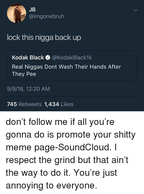 Meme, Memes, and Respect: JB  @imgonebruh  lock this nigga back up  Kodak Black @KodakBlack1k  Real Niggas Dont Wash Their Hands After  They Pee  9/9/18, 12:20 AM  745 Retweets 1,434 Likes don't follow me if all you're gonna do is promote your shitty meme page-SoundCloud. I respect the grind but that ain't the way to do it. You're just annoying to everyone.