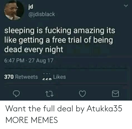 Fucking Amazing: jd  @jdisblack  sleeping is fucking amazing its  like getting a free trial of being  dead every night  6:47 PM-27 Aug 17  370 Retweets  Likes Want the full deal by Atukka35 MORE MEMES