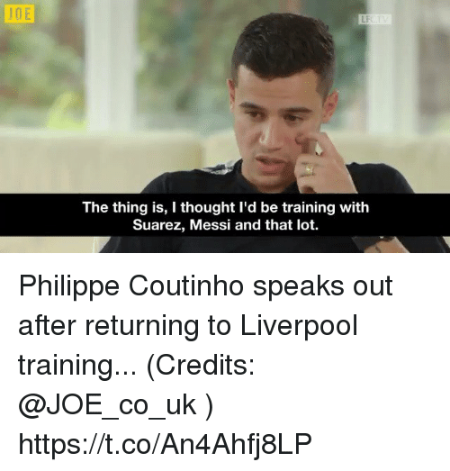 Uks: JDE  LF  The thing is, I thought I'd be training with  Suarez, Messi and that lot. Philippe Coutinho speaks out after returning to Liverpool training... (Credits: @JOE_co_uk ) https://t.co/An4Ahfj8LP