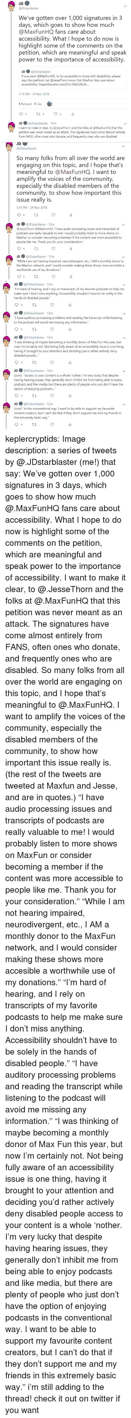 """Monthly: JDstarblaster  We've gotten over 1,000 signatures in 3  days, which goes to show how much  @MaxFunHQ fans care about  accessibility. What I hope to do now is  highlight some of the comments on the  petition, which are meaningful and speak  power to the importance of accessibility  JD ● @lDstarblaster  If you want @MaxFunHQ to be accessible to those with disabilities, please  sign this petition! Let @JesseThorn know that MaxFun fans care about  accessibility: thepetitionsite.com/833/380/628/s...  3:18 PM-24 Nov 2018  1 Retweet 1 Like  JD @JDstarblaster 15m  I want to make it clear, to @JesseThorn and the folks at @MaxFunHQ that this  petition was never meant as an attack. The signatures have come almost entirely  from FANS, often ones who donate, and frequently ones who are disabled.   JD  @JDstarblaster  So many folks from all over the world are  engaging on this topic, and I hope that's  meaningful to @MaxFunHQ. I want to  amplify the voices of the community,  especially the disabled members of the  community, to show how important this  issue really is  3:18 PM-24 Nov 2018  JD ● @JDstarblaster· 12m  @lesseThorn @MaxFun HQ """"I have audio processing issues and transcripts of  о,  dcasts are really valuable to me! I would probably listen to more shows on  MaxFun or consider becoming a member if the content was more accessible to  people like me. Thank you for your consideration.""""  JD@JDstarblaster 12m  While I am not hearing impaired, neurodivergent, etc., IAM a monthly donor to  the MaxFun network, and I would consider making these shows more accesible a  worthwhile use of my donations.""""   JD@JDstarblaster 12m  ou""""I'm hard of hearing, and I rely on transcripts of my favorite podcasts to help me  make sure I don't miss anything. Accessibility shouldn't have to be solely in the  hands of disabled people  JD@JDstarblaster 12m  have auditory processing problems and reading the transcript while listening  to the podcast will avoid me missing any information.""""  JD"""