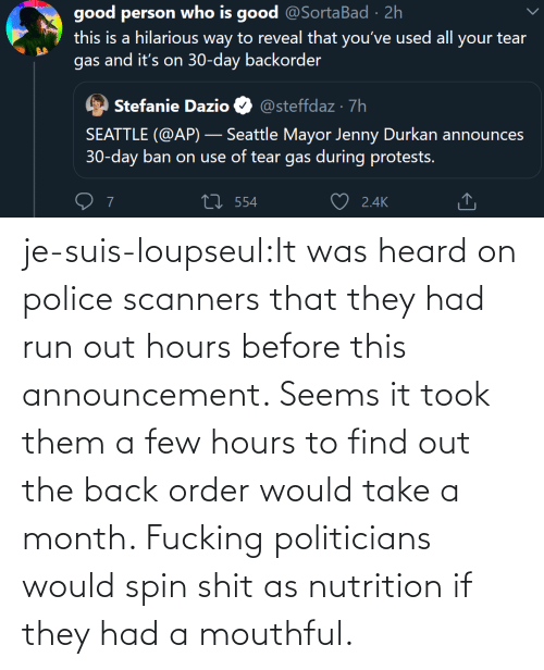 find: je-suis-loupseul:It was heard on police scanners that they had run out hours before this announcement. Seems it took them a few hours to find out the back order would take a month. Fucking politicians would spin shit as nutrition if they had a mouthful.