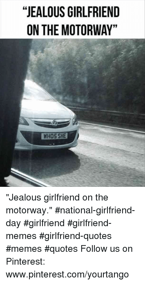 "Girlfriend Memes: ""JEALOUS GIRLFRIEND  ON THE MOTORWAY""  NHO5 SHE ""Jealous girlfriend on the motorway."" #national-girlfriend-day #girlfriend #girlfriend-memes #girlfriend-quotes #memes #quotes Follow us on Pinterest: www.pinterest.com/yourtango"