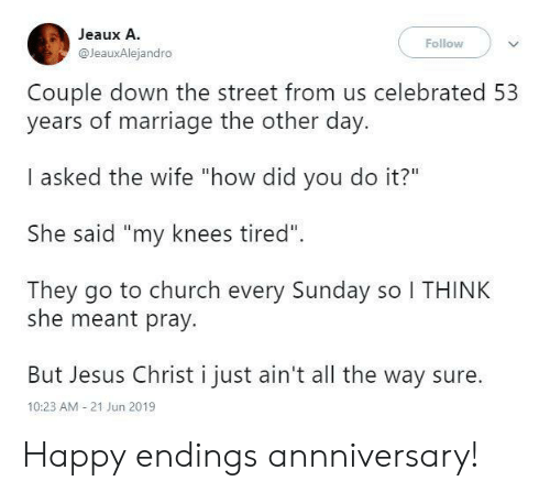 """Church, Jesus, and Marriage: Jeaux A.  Follow  @JeauxAlejandro  Couple down the street from us celebrated 53  years of marriage the other day.  I asked the wife """"how did you do it?""""  She said """"my knees tired""""  They go to church every Sunday so I THINK  she meant pray.  But Jesus Christ i just ain't all the way sure  10:23 AM 21 Jun 2019 Happy endings annniversary!"""
