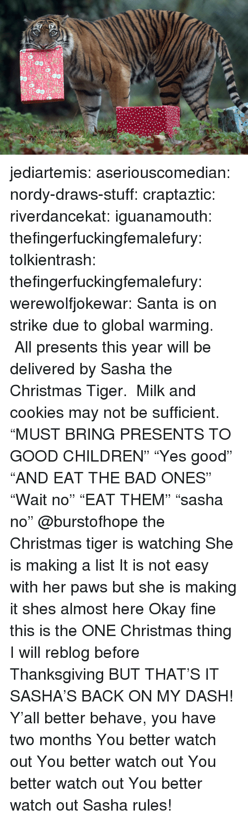 """Bad, Children, and Christmas: jediartemis:  aseriouscomedian:  nordy-draws-stuff:   craptaztic:  riverdancekat:  iguanamouth:  thefingerfuckingfemalefury:  tolkientrash:  thefingerfuckingfemalefury:  werewolfjokewar:  Santa is on strike due to global warming. All presents this year will be delivered by Sasha the Christmas Tiger. Milk and cookies may not be sufficient.  """"MUST BRING PRESENTS TO GOOD CHILDREN"""" """"Yes good"""" """"AND EAT THE BAD ONES""""  """"Wait no"""" """"EAT THEM"""" """"sasha no""""   @burstofhope the Christmas tiger is watching  She is making a list  It is not easy with her paws but she is making it   shes almost here   Okay fine this is the ONE Christmas thing I will reblog before Thanksgiving BUT THAT'S IT  SASHA'S BACK ON MY DASH!  Y'all better behave, you have two months   You better watch out You better watch out You better watch out You better watch out  Sasha rules!"""