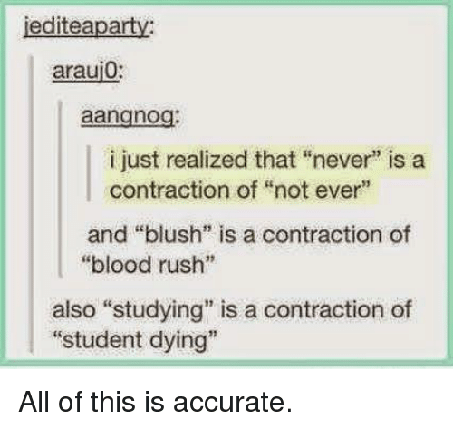 "Rush, Never, and Blush: jediteaparty  araui0:  aangnog:  i just realized that ""never"" is a  contraction of ""not ever""  and ""blush"" is a contraction of  ""blood rush""  also ""studying"" is a contraction of  ""student dying"" All of this is accurate."