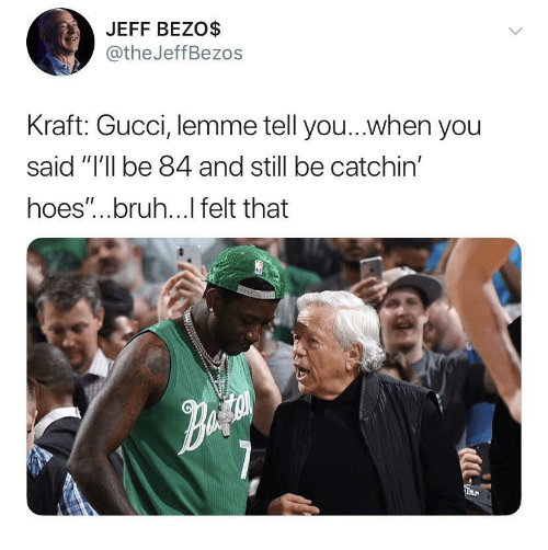 "Bruh, Gucci, and Hoes: JEFF BEZO$  @theJeffBezos  Kraft: Gucci, lemme tell you...when you  said ""I'll be 84 and still be catchin'  hoes""...bruh...l felt that"
