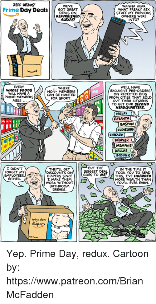 Chicago, Jeff Bezos, and Memes: JEFF BEZOs  WANNA HEAR  WHAT FREAKY SEX  STUFF MY PREVIOUS  OWNERS WERE  INTO?  Prime Day Deals|N  WE'VE  GOT GREAT  刁  REFURBISHEDI  ALEXAS  EVERY  WHOLE FOODS  WILL HAVE A  PRIME-MEMBERS  WE'LL HAVE  EXCLUSIVE PRE-ORDERS  ON REJECTED BIDS  FROM CITIES THAT SOLD  OUT THEIR CITIZENS  TO GET OUR SECOND  HEADQUARTERS  WHERE  NON- MEMBERS  CAN BE HUNTED  FOR SPORT.  AISLE  DALLAS  ATLANTA  CLE  CHICAGO  DENVER  MEMPHIS  DALLAS  PODUNK  GUT THE  I DIDN'T  FORGET MY  THEYLL GET  IN THE TIME IT  BIGGEST DEAL TOOK YOU TO READ  DISCOUNTS ON  I MAKE THEM  BATHROOM  EMPLOYEES.DIAPERS SINCE  EITHER.  MORE WEALTH THAN  YOU'LL EVER EARN.  SL WORK WITHOUT  BREAKS  wge slave  diapers  48 Count Yep. Prime Day, redux. Cartoon by: https://www.patreon.com/BrianMcFadden