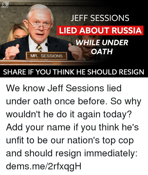 Resignated: JEFF SESSIONS  LIED ABOUT RUSSIA  WHILE UNDER  OATH  MR. SESSIONS  SHARE IF YOU THINK HE SHOULD RESIGN We know Jeff Sessions lied under oath once before. So why wouldn't he do it again today? Add your name if you think he's unfit to be our nation's top cop and should resign immediately: dems.me/2rfxqgH