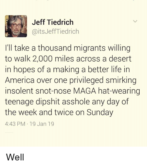 America, Life, and Sunday: Jeff Tiedrich  @itsJeffTiedrich  I'll take a thousand migrants willing  to walk 2,000 miles across a desert  in hopes of a making a better life in  America over one privileged smirking  insolent snot-nose MAGA hat-wearing  teenage dipshit asshole any day of  the week and twice on Sunday  4:43 PM 19 Jan 19 Well