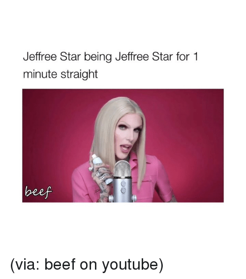 Beef, youtube.com, and Star: Jeffree Star being Jeffree Star for 1  minute straight (via: beef on youtube)