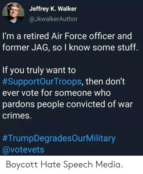 Air Force: Jeffrey K. Walker  @JkwalkerAuthor  I'm a retired Air Force officer and  former JAG, so I know some stuff.  If you truly want to  #SupportOurTroops, then don't  ever vote for someone who  pardons people convicted of war  crimes.  #TrumpDegradesOurMilitary  @votevets Boycott Hate Speech Media.