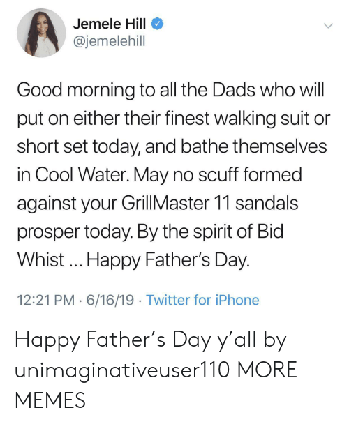 Dank, Fathers Day, and Iphone: Jemele Hill  @jemelehill  Good morning to all the Dads who will  put on either their finest walking suit  short set today, and bathe themselves  in Cool Water. May no scuff formed  against your GillMaster 11 sandals  prosper today. By the spirit of Bid  Whist.. Happy Father's Day.  12:21 PM 6/16/19 Twitter for iPhone Happy Father's Day y'all by unimaginativeuser110 MORE MEMES