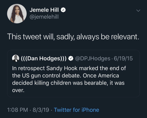 America, Children, and Iphone: Jemele Hill  @jemelehill  This tweet will, sadly, always be relevant.  (((Dan Hodges))) O @DPJHodges 6/19/15  In retrospect Sandy Hook marked the end of  the US gun control debate. Once America  decided killing children was bearable, it was  over.  1:08 PM · 8/3/19 · Twitter for iPhone