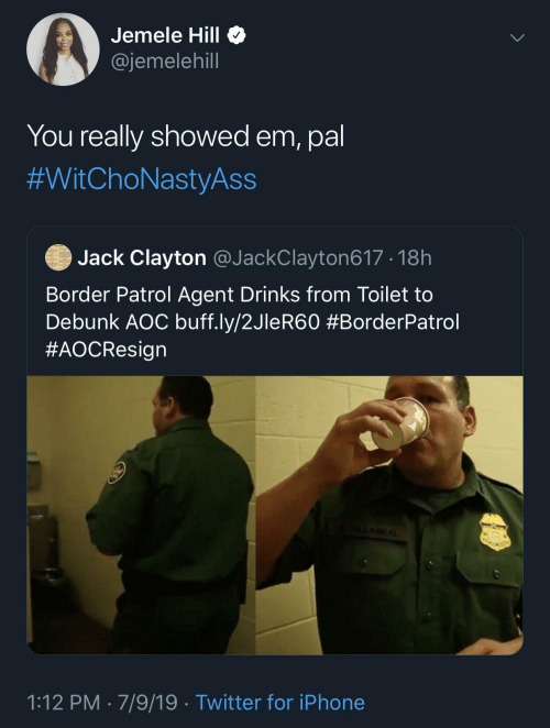 iphone: Jemele Hill O  @jemelehill  You really showed em, pal  #WitChoNastyAss  Jack Clayton @JackClayton617 · 18h  Border Patrol Agent Drinks from Toilet to  Debunk AOC buff.ly/2JleR60 #BorderPatrol  #AOCResign  ALAREAL  1:12 PM · 7/9/19 · Twitter for iPhone