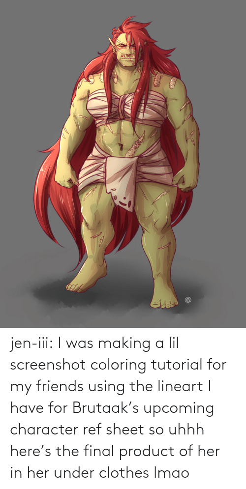 her: jen-iii:  I was making a lil screenshot coloring tutorial for my friends using the lineart I have for Brutaak's upcoming character ref sheet so uhhh here's the final product of her in her under clothes lmao