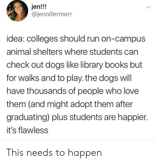 Books, Dogs, and Love: jen!!!  @jennifermerr  idea: colleges should run on-campus  animal shelters where students can  check out dogs like library books but  for walks and to play. the dogs will  have thousands of people who love  them (and might adopt them after  graduating) plus students are happier.  it's flawless This needs to happen