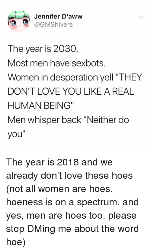"Hoe, Love, and Memes: Jennifer D'aww  @GMShivers  The year is 2030  Most men have sexbots.  Women in desperation yell ""THEY  DON'T LOVE YOU LIKE A REAL  HUMAN BEING""  Men whisper back ""Neither do  you"" The year is 2018 and we already don't love these hoes (not all women are hoes. hoeness is on a spectrum. and yes, men are hoes too. please stop DMing me about the word hoe)"
