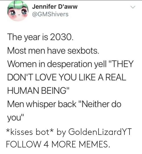 """Desperation: Jennifer D'aww  @GMShivers  The year is 2030.  Most men have sexbots.  Women in desperation yell """"THEY  DON'T LOVE YOU LIKE A REAL  HUMAN BEING""""  Men whisper back """"Neither do  you"""" *kisses bot* by GoldenLizardYT FOLLOW 4 MORE MEMES."""