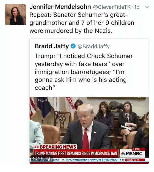 """Fake Tears: Jennifer Mendelsohn  @CleverTitleTK.1d v  Repeat: Senator Schumer's great-  grandmother and 7 of her 9 children  were murdered by the Nazis.  Bradd Jaffy @Bradd Jaffy  Trump: """"I noticed Chuck Schumer  yesterday with fake tears"""" over  immigration ban/refugees ''I'm  gonna ask him who is his acting  Coach""""  BREAKING NEWS  LIVE  TRUMP MAKING FIRST REMARKS SINCEIMMIGRATION BAN  MSNBC  12:16GB  aENCY IRAQ PARLIAMENT APPROVES RECIPROCITY M Dowv19362"""