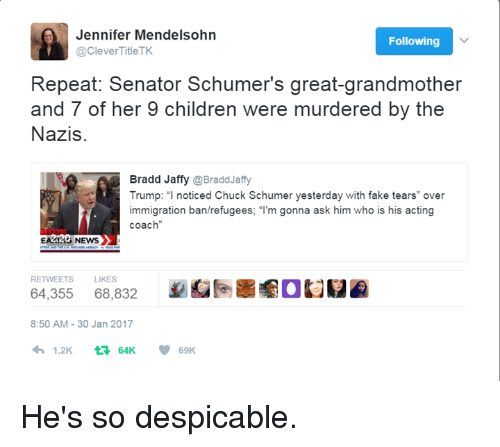 """Clever Titles: Jennifer Mendelsohn  Following  @Clever Title TK  Repeat: Senator Schumer's great-grandmother  and 7 of her 9 children were murdered by the  Nazis  Bradd Jaffy  @BraddJaffy  Trump: """"I noticed Chuck Schumer yesterday with fake tears"""" over  mmigration ban/refugees: m gonna ask him who is his acting  coach  EA214 NEWS  RETWEETS LIKES  64,355  68,832  8:50 AM 30 Jan 2017  1.2K  t 64K  69K He's so despicable."""