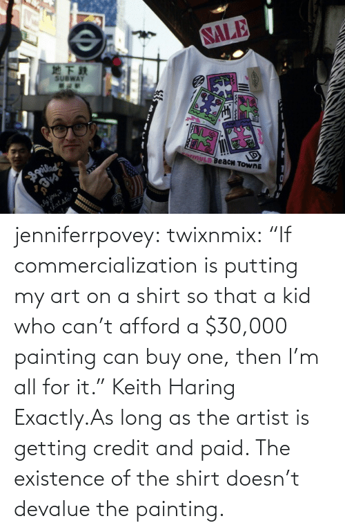 """existence: jenniferrpovey:  twixnmix:    """"If commercialization is putting my art on a shirt so that a kid who can't afford a $30,000 painting can buy one, then I'm all for it."""" Keith Haring     Exactly.As long as the artist is getting credit and paid. The existence of the shirt doesn't devalue the painting."""