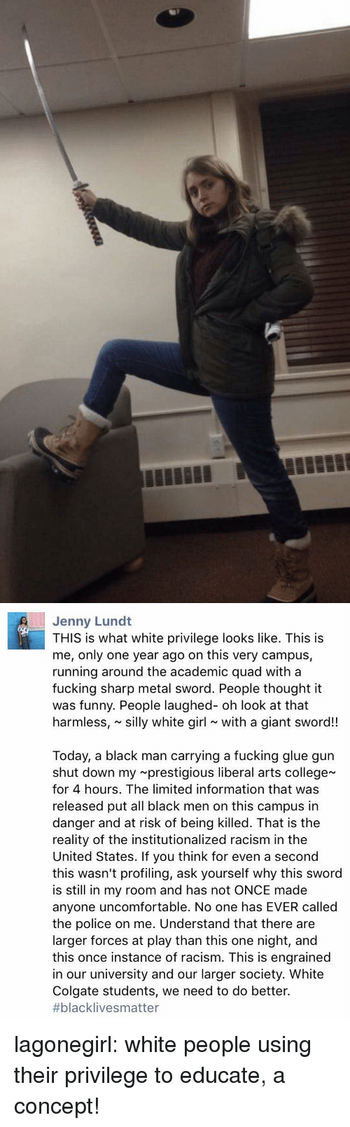 College, Fucking, and Funny: Jenny Lund  THIS is what white privilege looks like. This is  me, only one year ago on this very campus,  running around the academic quad with a  fucking sharp metal sword. People thought it  was funny. People laughed- oh look at that  harmless, silly white girl with a giant sword!!  Today, a black man carrying a fucking glue gun  shut down my prestigious liberal arts college  for 4 hours. The limited information that was  released put all black men on this campus in  danger and at risk of being killed. That is the  reality of the institutionalized racism in the  United States. If you think for even a second  this wasn't profiling, ask yourself why this sword  is still in my room and has not ONCE made  anyone uncomfortable. No one has EVER called  the police on me. Understand that there are  larger forces at play than this one night, and  this once instance of racism. This is engrained  in our university and our larger society. White  Colgate students, we need to do better.  #blackIive s matter lagonegirl:    white people using their privilege to educate, a concept!