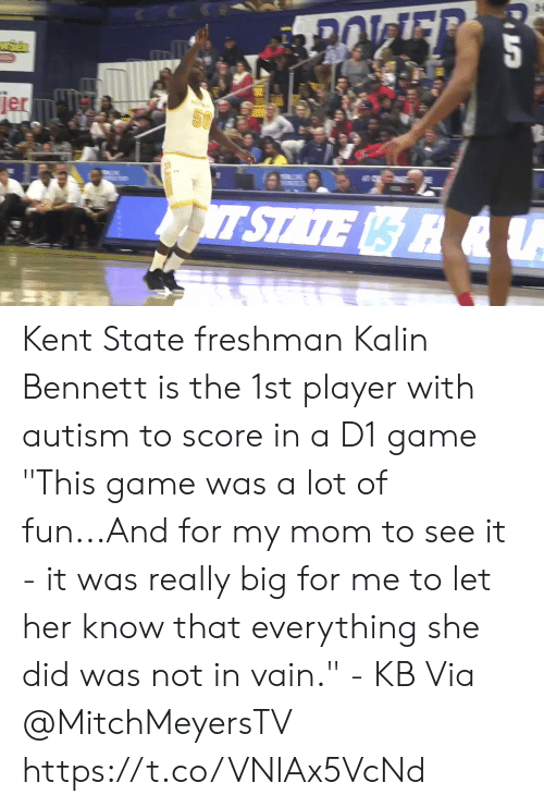 """Memes, Autism, and Game: jer  SU  T STATE R &U Kent State freshman Kalin Bennett is the 1st player with autism to score in a D1 game   """"This game was a lot of fun...And for my mom to see it - it was really big for me to let her know that everything she did was not in vain."""" - KB  Via @MitchMeyersTV   https://t.co/VNlAx5VcNd"""