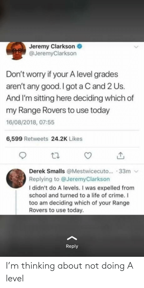 level: Jeremy Clarkson  @JeremyClarkson  Don't worry if your A level grades  aren't any good. I got a C and 2 Us.  And I'm sitting here deciding which of  my Range Rovers to use today  16/08/2018, 07:55  6,599 Retweets 24.2K Likes  Derek Smalls @Mestwicecuto.. · 33m v  Replying to @JeremyClarkson  I didn't do A levels. I was expelled from  school and turned to a life of crime. I  too am deciding which of your Range  Rovers to use today.  Reply I'm thinking about not doing A level
