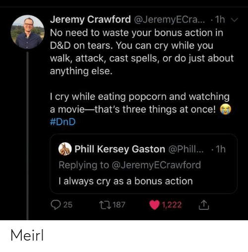 Movie, Popcorn, and DnD: Jeremy Crawford @JeremyECra... - 1h v  No need to waste your bonus action in  D&D on tears. You can cry while you  walk, attack, cast spells, or do just about  anything else.  I cry while eating popcorn and watching  a movie-that's three things at once!  #DnD  Phill Kersey Gaston @Phill. 1h  Replying to @JeremyECrawford  I always cry as a bonus action  27 187  25  1,222 Meirl