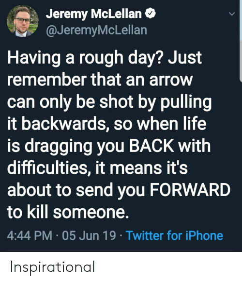 Iphone, Life, and Twitter: Jeremy McLellan  @JeremyMcLellan  Having a rough day? Just  remember that an arrow  can only be shot by pulling  it backwards, so when life  is dragging you BACK with  difficulties, it means it's  about to send you FORWARD  to kill someone.  4:44 PM 05 Jun 19 Twitter for iPhone Inspirational