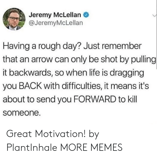 Dank, Life, and Memes: Jeremy McLellan  @JeremyMcLellan  Having a rough day? Just remember  that an arrow can only be shot by pulling  it backwards, so when life is dragging  you BACK with difficulties, it means it's  about to send you FORWARD to kill  someone. Great Motivation! by PlantInhale MORE MEMES