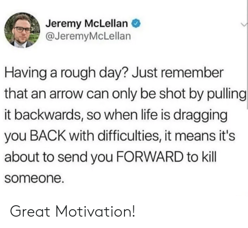 Life, Arrow, and Rough: Jeremy McLellan  @JeremyMcLellan  Having a rough day? Just remember  that an arrow can only be shot by pulling  it backwards, so when life is dragging  you BACK with difficulties, it means it's  about to send you FORWARD to kill  someone. Great Motivation!