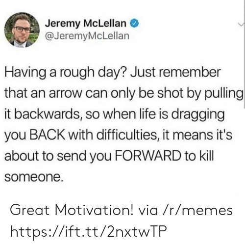 Life, Memes, and Arrow: Jeremy McLellan  @JeremyMcLellan  Having a rough day? Just remember  that an arrow can only be shot by pulling  it backwards, so when life is dragging  you BACK with difficulties, it means it's  about to send you FORWARD to kill  someone. Great Motivation! via /r/memes https://ift.tt/2nxtwTP