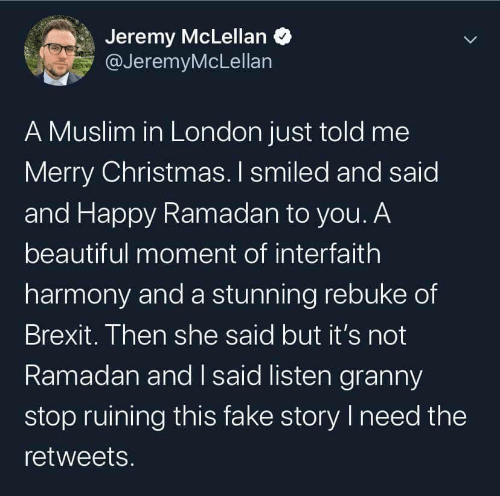 Merry Christmas: Jeremy McLellan O  @JeremyMcLellan  A Muslim in London just told me  Merry Christmas. I smiled and said  and Happy Ramadan to you. A  beautiful moment of interfaith  harmony and a stunning rebuke of  Brexit. Then she said but it's not  Ramadan and I said listen granny  stop ruining this fake story I need the  retweets.