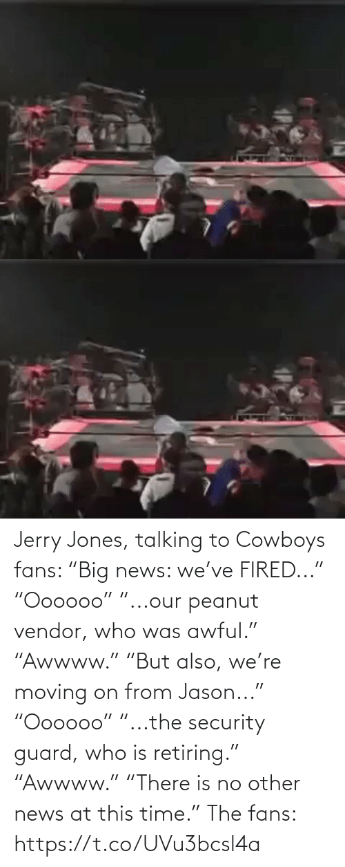 """News: Jerry Jones, talking to Cowboys fans:   """"Big news: we've FIRED..."""" """"Oooooo"""" """"...our peanut vendor, who was awful."""" """"Awwww.""""  """"But also, we're moving on from Jason..."""" """"Oooooo"""" """"...the security guard, who is retiring.""""  """"Awwww."""" """"There is no other news at this time.""""   The fans: https://t.co/UVu3bcsl4a"""