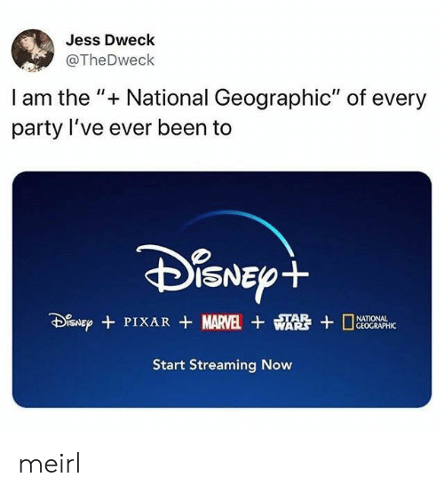 """National: Jess Dweck  @TheDweck  I am the """" National Geographic"""" of every  party I've ever been to  DiSNEpt  SNEPPIXAR MARVEL WA  STAR  GEOGRAPHIC  Start Streaming Now meirl"""
