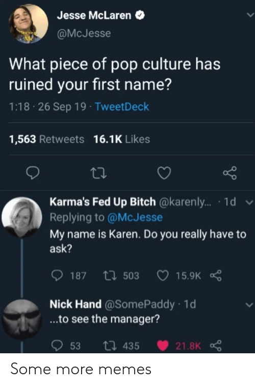 Some More: Jesse McLaren  @McJesse  What piece of pop culture has  ruined your first name?  1:18 26 Sep 19 TweetDeck  1,563 Retweets 16.1K Likes  Karma's Fed Up Bitch @karenly... 1d v  Replying to @McJesse  My name is Karen. Do you really have  ask?  15.9K R  187 t503  Nick Hand@Some Paddy 1d  ...to see the manager?  53  ti 435  21.8K Some more memes