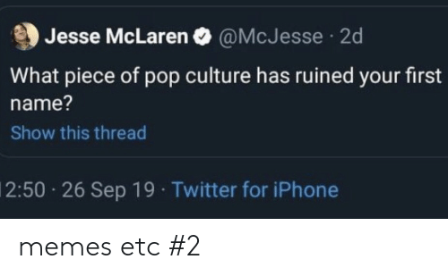 pop culture: Jesse McLaren O @McJesse  2d  What piece of pop culture has ruined your first  name?  Show this thread  2:50 26 Sep 19 Twitter for iPhone memes etc #2