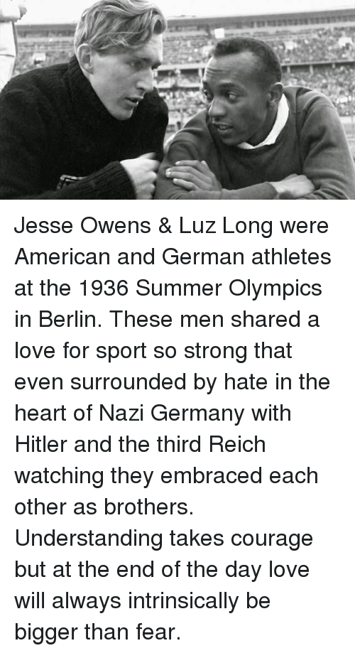 Hitlerism: Jesse Owens & Luz Long were American and German athletes at the 1936 Summer Olympics in Berlin. These men shared a love for sport so strong that even surrounded by hate in the heart of Nazi Germany with Hitler and the third Reich watching they embraced each other as brothers. Understanding takes courage but at the end of the day love will always intrinsically be bigger than fear.