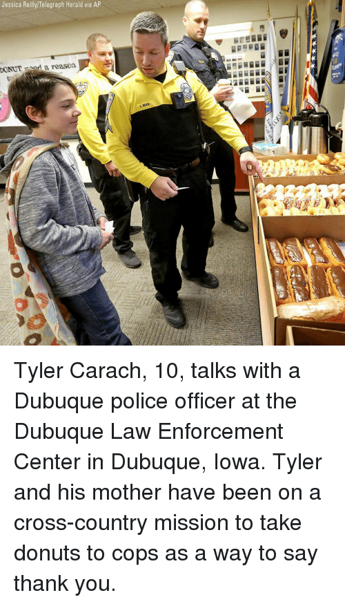 Telegraph: Jessica Reilly/Telegraph Herald via AP  DONUTnod a reason  BocK Tyler Carach, 10, talks with a Dubuque police officer at the Dubuque Law Enforcement Center in Dubuque, Iowa. Tyler and his mother have been on a cross-country mission to take donuts to cops as a way to say thank you.