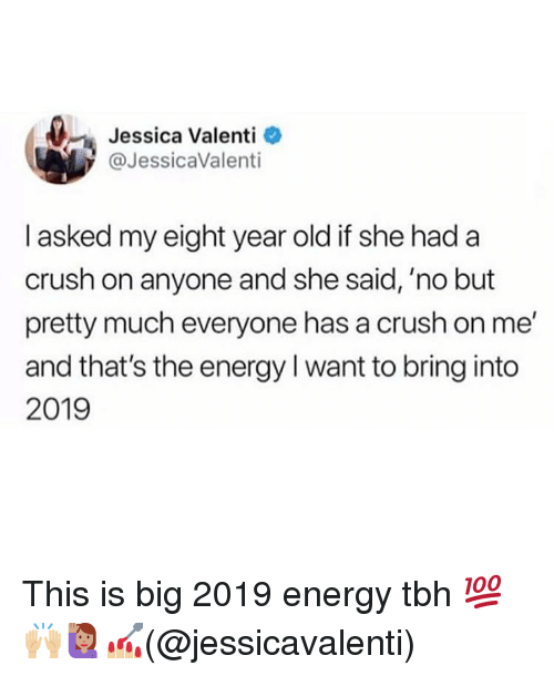 Crush, Energy, and Memes: Jessica Valenti  @JessicaValenti  I asked my eight year old if she had a  crush on anyone and she said, 'no but  pretty much everyone has a crush on me  and that's the energy I want to bring into  2019 This is big 2019 energy tbh 💯🙌🏼🙋🏽♀️💅🏼(@jessicavalenti)